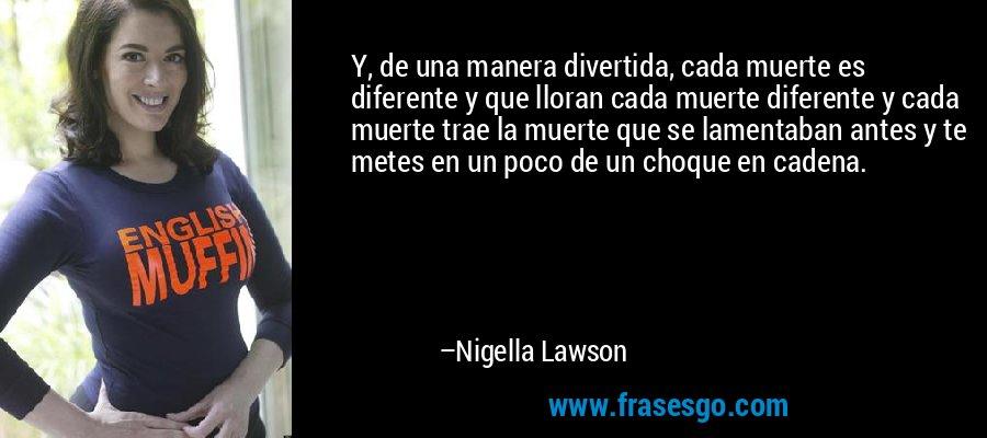 Y, de una manera divertida, cada muerte es diferente y que lloran cada muerte diferente y cada muerte trae la muerte que se lamentaban antes y te metes en un poco de un choque en cadena. – Nigella Lawson