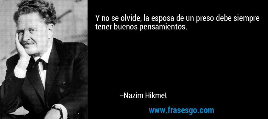 Y no se olvide, la esposa de un preso debe siempre tener buenos pensamientos. – Nazim Hikmet