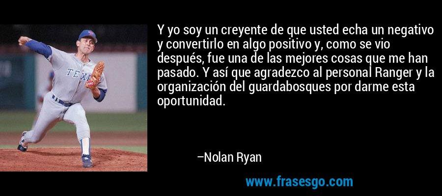 Y yo soy un creyente de que usted echa un negativo y convertirlo en algo positivo y, como se vio después, fue una de las mejores cosas que me han pasado. Y así que agradezco al personal Ranger y la organización del guardabosques por darme esta oportunidad. – Nolan Ryan