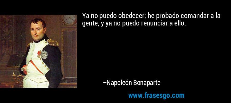 Ya no puedo obedecer; he probado comandar a la gente, y ya no puedo renunciar a ello. – Napoleón Bonaparte