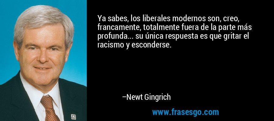 Ya sabes, los liberales modernos son, creo, francamente, totalmente fuera de la parte más profunda... su única respuesta es que gritar el racismo y esconderse. – Newt Gingrich