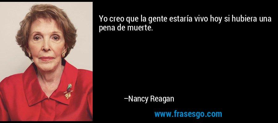 Yo creo que la gente estaría vivo hoy si hubiera una pena de muerte. – Nancy Reagan