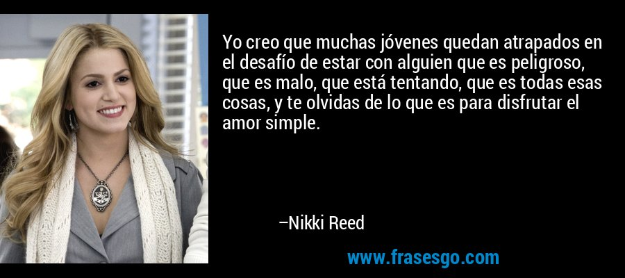 Yo creo que muchas jóvenes quedan atrapados en el desafío de estar con alguien que es peligroso, que es malo, que está tentando, que es todas esas cosas, y te olvidas de lo que es para disfrutar el amor simple. – Nikki Reed