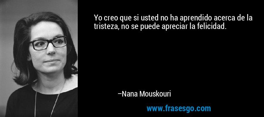 Yo creo que si usted no ha aprendido acerca de la tristeza, no se puede apreciar la felicidad. – Nana Mouskouri