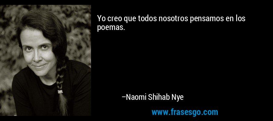 Yo creo que todos nosotros pensamos en los poemas. – Naomi Shihab Nye