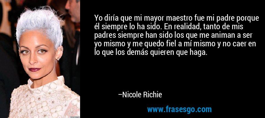 Yo diría que mi mayor maestro fue mi padre porque él siempre lo ha sido. En realidad, tanto de mis padres siempre han sido los que me animan a ser yo mismo y me quedo fiel a mí mismo y no caer en lo que los demás quieren que haga. – Nicole Richie