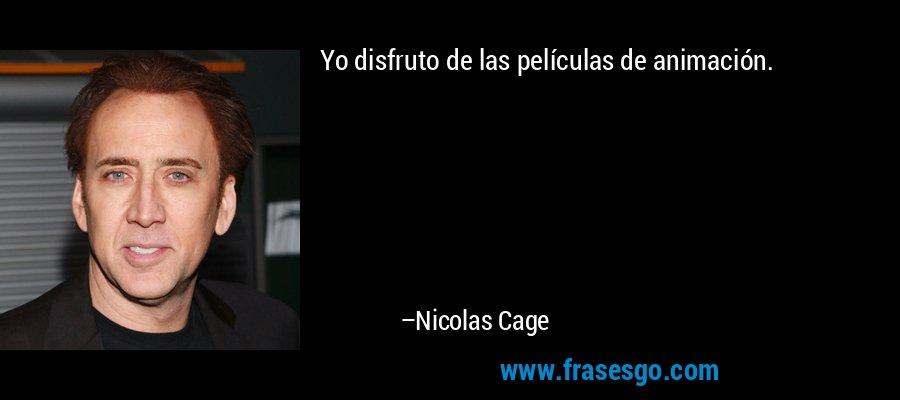 Yo disfruto de las películas de animación. – Nicolas Cage
