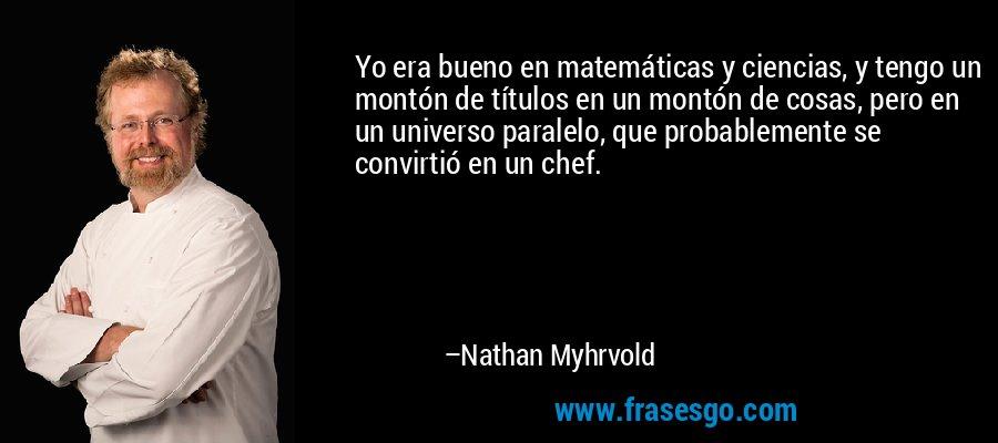 Yo era bueno en matemáticas y ciencias, y tengo un montón de títulos en un montón de cosas, pero en un universo paralelo, que probablemente se convirtió en un chef. – Nathan Myhrvold