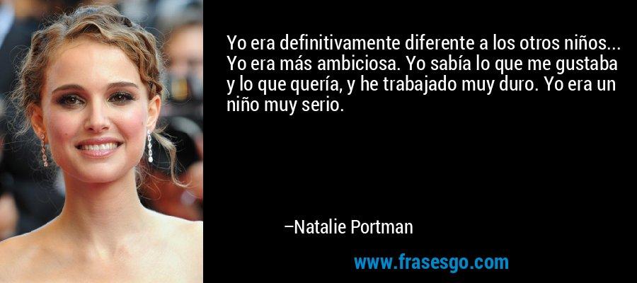 Yo era definitivamente diferente a los otros niños... Yo era más ambiciosa. Yo sabía lo que me gustaba y lo que quería, y he trabajado muy duro. Yo era un niño muy serio. – Natalie Portman