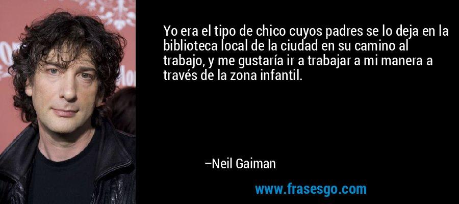 Yo era el tipo de chico cuyos padres se lo deja en la biblioteca local de la ciudad en su camino al trabajo, y me gustaría ir a trabajar a mi manera a través de la zona infantil. – Neil Gaiman