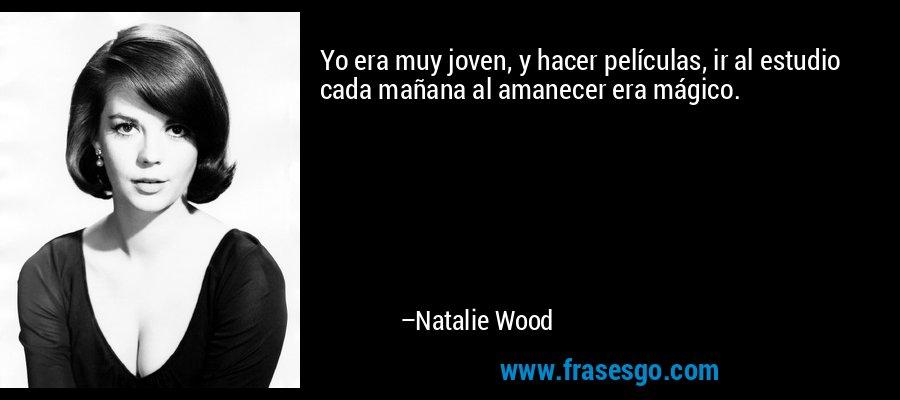 Yo era muy joven, y hacer películas, ir al estudio cada mañana al amanecer era mágico. – Natalie Wood