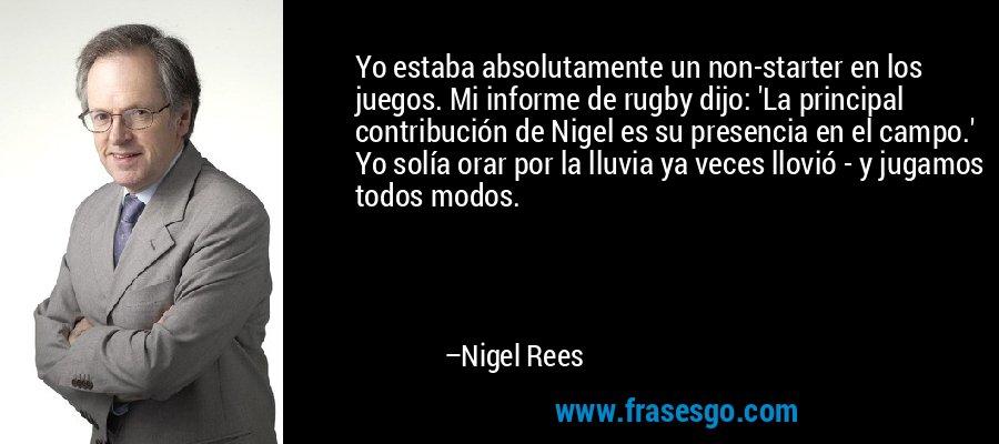 Yo estaba absolutamente un non-starter en los juegos. Mi informe de rugby dijo: 'La principal contribución de Nigel es su presencia en el campo.' Yo solía orar por la lluvia ya veces llovió - y jugamos todos modos. – Nigel Rees