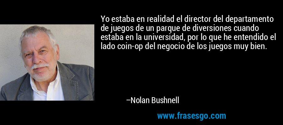 Yo estaba en realidad el director del departamento de juegos de un parque de diversiones cuando estaba en la universidad, por lo que he entendido el lado coin-op del negocio de los juegos muy bien. – Nolan Bushnell