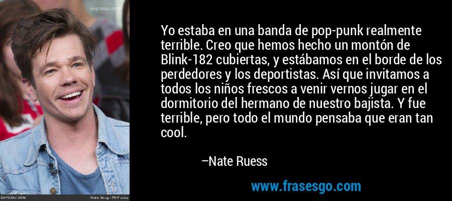 Yo estaba en una banda de pop-punk realmente terrible. Creo que hemos hecho un montón de Blink-182 cubiertas, y estábamos en el borde de los perdedores y los deportistas. Así que invitamos a todos los niños frescos a venir vernos jugar en el dormitorio del hermano de nuestro bajista. Y fue terrible, pero todo el mundo pensaba que eran tan cool. – Nate Ruess