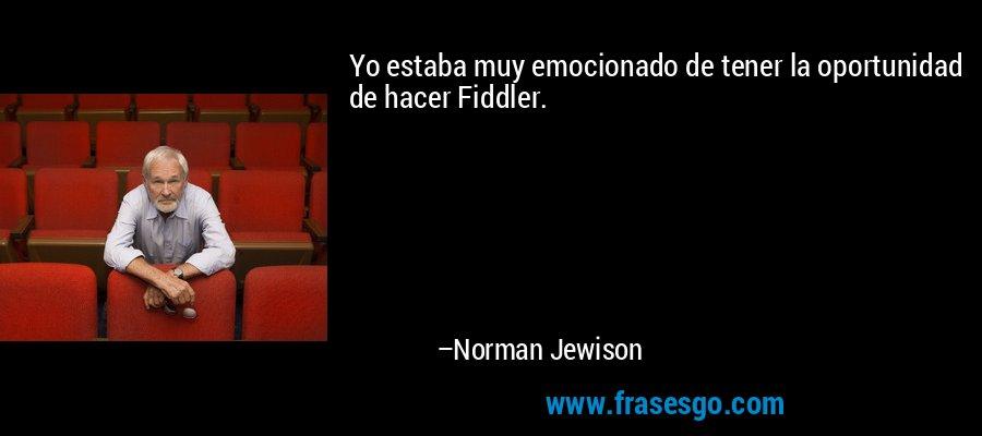 Yo estaba muy emocionado de tener la oportunidad de hacer Fiddler. – Norman Jewison