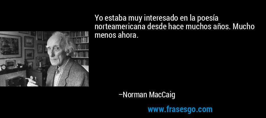 Yo estaba muy interesado en la poesía norteamericana desde hace muchos años. Mucho menos ahora. – Norman MacCaig