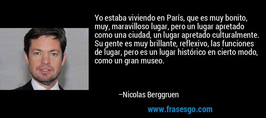 Yo estaba viviendo en París, que es muy bonito, muy, maravilloso lugar, pero un lugar apretado como una ciudad, un lugar apretado culturalmente. Su gente es muy brillante, reflexivo, las funciones de lugar, pero es un lugar histórico en cierto modo, como un gran museo. – Nicolas Berggruen