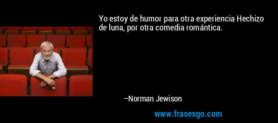 Yo estoy de humor para otra experiencia Hechizo de luna, por otra comedia romántica. – Norman Jewison