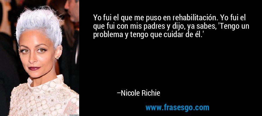 Yo fui el que me puso en rehabilitación. Yo fui el que fui con mis padres y dijo, ya sabes, 'Tengo un problema y tengo que cuidar de él.' – Nicole Richie