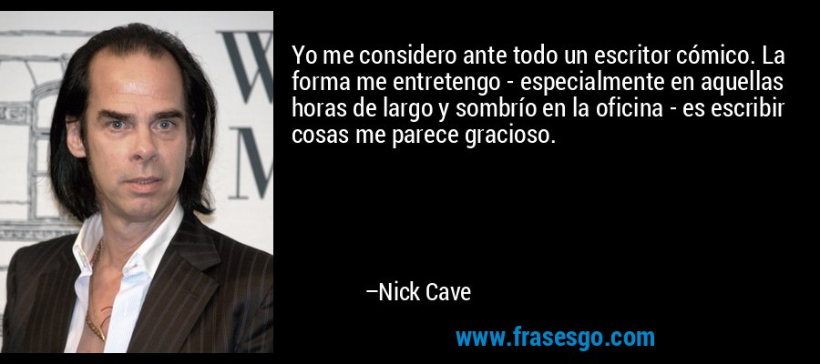 Yo me considero ante todo un escritor cómico. La forma me entretengo - especialmente en aquellas horas de largo y sombrío en la oficina - es escribir cosas me parece gracioso. – Nick Cave