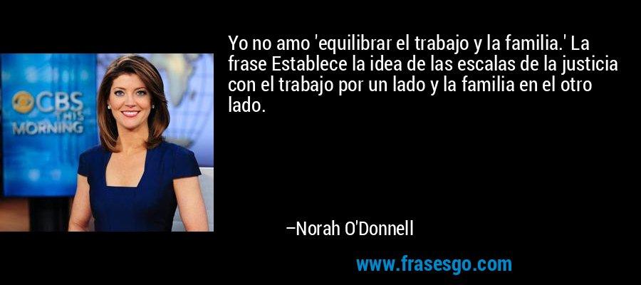 Yo no amo 'equilibrar el trabajo y la familia.' La frase Establece la idea de las escalas de la justicia con el trabajo por un lado y la familia en el otro lado. – Norah O'Donnell