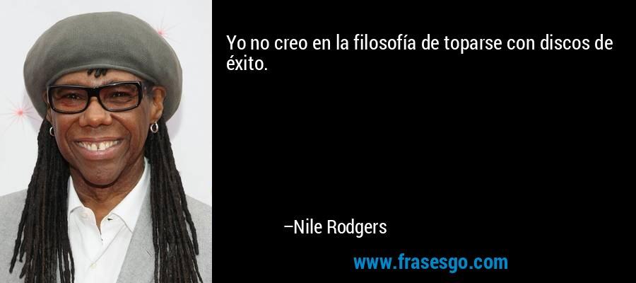 Yo no creo en la filosofía de toparse con discos de éxito. – Nile Rodgers