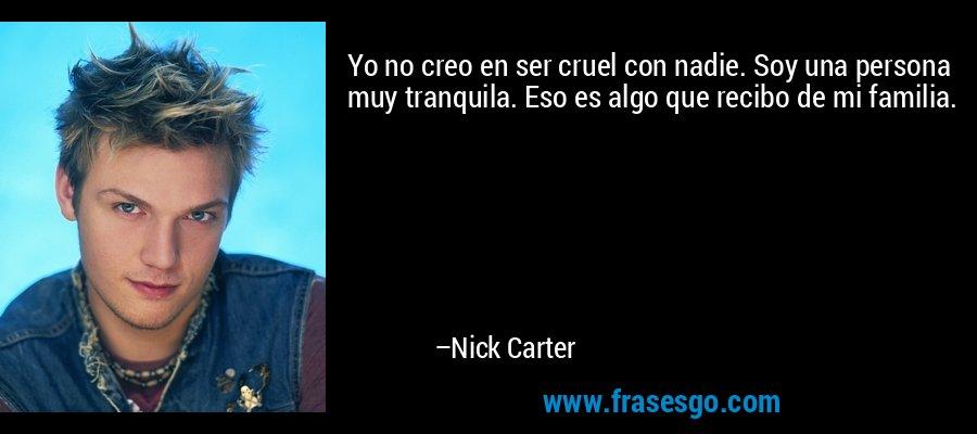 Yo no creo en ser cruel con nadie. Soy una persona muy tranquila. Eso es algo que recibo de mi familia. – Nick Carter