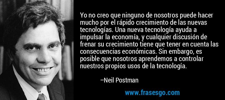 Yo no creo que ninguno de nosotros puede hacer mucho por el rápido crecimiento de las nuevas tecnologías. Una nueva tecnología ayuda a impulsar la economía, y cualquier discusión de frenar su crecimiento tiene que tener en cuenta las consecuencias económicas. Sin embargo, es posible que nosotros aprendemos a controlar nuestros propios usos de la tecnología. – Neil Postman
