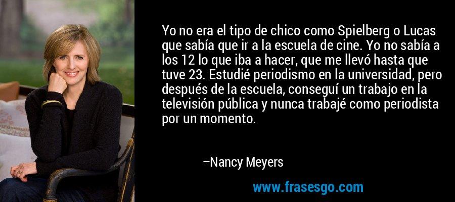 Yo no era el tipo de chico como Spielberg o Lucas que sabía que ir a la escuela de cine. Yo no sabía a los 12 lo que iba a hacer, que me llevó hasta que tuve 23. Estudié periodismo en la universidad, pero después de la escuela, conseguí un trabajo en la televisión pública y nunca trabajé como periodista por un momento. – Nancy Meyers