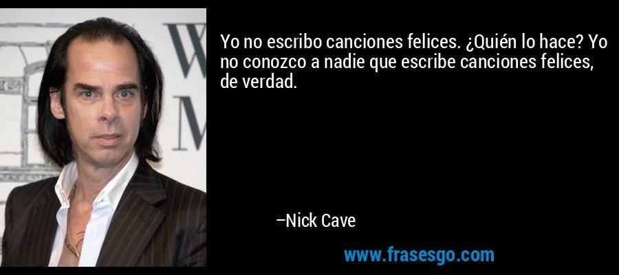 Yo no escribo canciones felices. ¿Quién lo hace? Yo no conozco a nadie que escribe canciones felices, de verdad. – Nick Cave