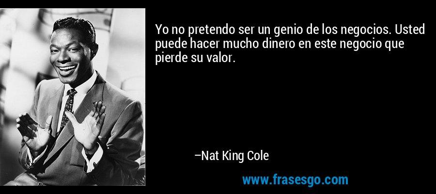Yo no pretendo ser un genio de los negocios. Usted puede hacer mucho dinero en este negocio que pierde su valor. – Nat King Cole