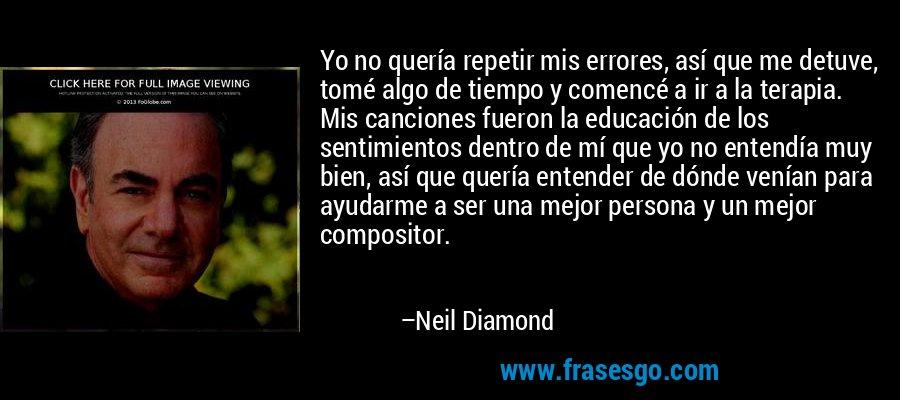 Yo no quería repetir mis errores, así que me detuve, tomé algo de tiempo y comencé a ir a la terapia. Mis canciones fueron la educación de los sentimientos dentro de mí que yo no entendía muy bien, así que quería entender de dónde venían para ayudarme a ser una mejor persona y un mejor compositor. – Neil Diamond