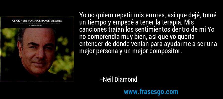 Yo no quiero repetir mis errores, así que dejé, tomé un tiempo y empecé a tener la terapia. Mis canciones traían los sentimientos dentro de mí Yo no comprendía muy bien, así que yo quería entender de dónde venían para ayudarme a ser una mejor persona y un mejor compositor. – Neil Diamond