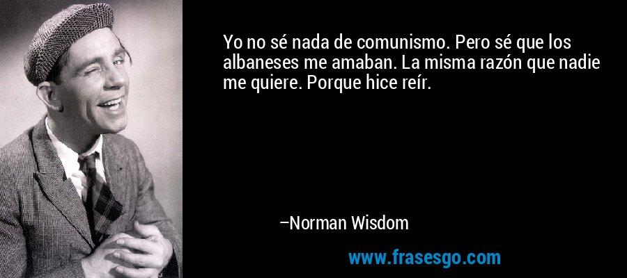 Yo no sé nada de comunismo. Pero sé que los albaneses me amaban. La misma razón que nadie me quiere. Porque hice reír. – Norman Wisdom