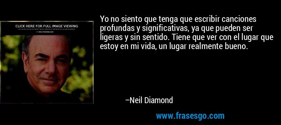 Yo no siento que tenga que escribir canciones profundas y significativas, ya que pueden ser ligeras y sin sentido. Tiene que ver con el lugar que estoy en mi vida, un lugar realmente bueno. – Neil Diamond