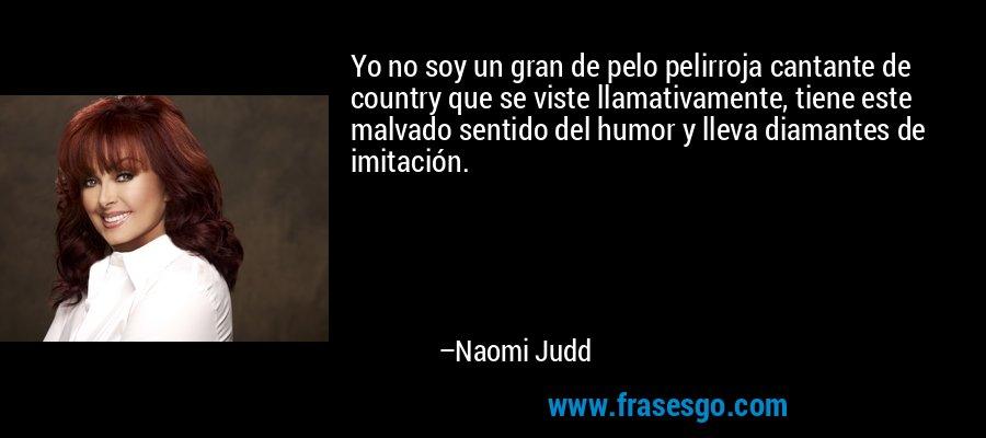 Yo no soy un gran de pelo pelirroja cantante de country que se viste llamativamente, tiene este malvado sentido del humor y lleva diamantes de imitación. – Naomi Judd