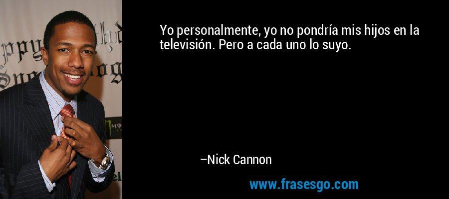 Yo personalmente, yo no pondría mis hijos en la televisión. Pero a cada uno lo suyo. – Nick Cannon