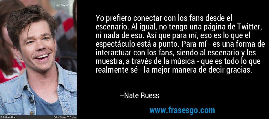 Yo prefiero conectar con los fans desde el escenario. Al igual, no tengo una página de Twitter, ni nada de eso. Así que para mí, eso es lo que el espectáculo está a punto. Para mí - es una forma de interactuar con los fans, siendo al escenario y les muestra, a través de la música - que es todo lo que realmente sé - la mejor manera de decir gracias. – Nate Ruess