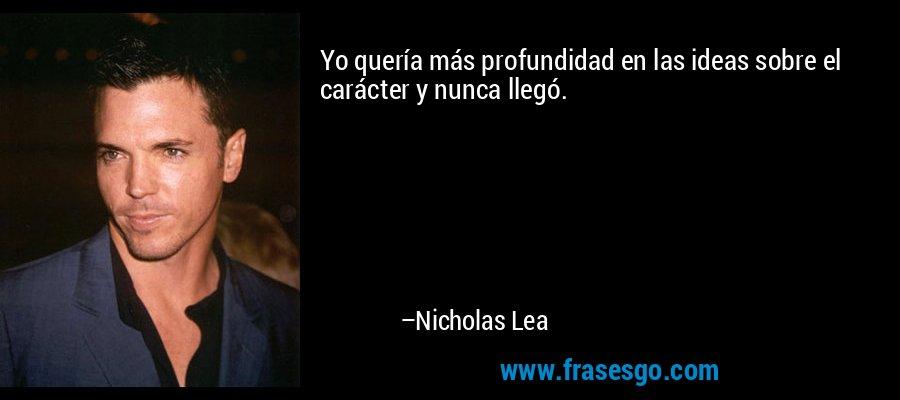 Yo quería más profundidad en las ideas sobre el carácter y nunca llegó. – Nicholas Lea