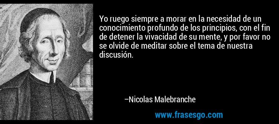 Yo ruego siempre a morar en la necesidad de un conocimiento profundo de los principios, con el fin de detener la vivacidad de su mente, y por favor no se olvide de meditar sobre el tema de nuestra discusión. – Nicolas Malebranche