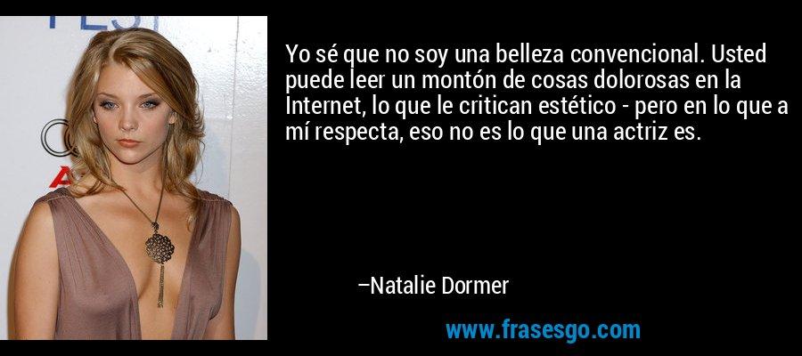 Yo sé que no soy una belleza convencional. Usted puede leer un montón de cosas dolorosas en la Internet, lo que le critican estético - pero en lo que a mí respecta, eso no es lo que una actriz es. – Natalie Dormer