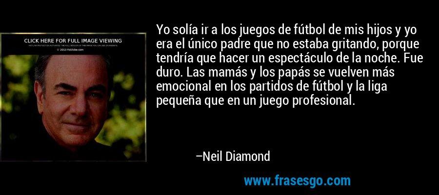 Yo solía ir a los juegos de fútbol de mis hijos y yo era el único padre que no estaba gritando, porque tendría que hacer un espectáculo de la noche. Fue duro. Las mamás y los papás se vuelven más emocional en los partidos de fútbol y la liga pequeña que en un juego profesional. – Neil Diamond