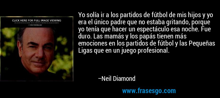 Yo solía ir a los partidos de fútbol de mis hijos y yo era el único padre que no estaba gritando, porque yo tenía que hacer un espectáculo esa noche. Fue duro. Las mamás y los papás tienen más emociones en los partidos de fútbol y las Pequeñas Ligas que en un juego profesional. – Neil Diamond