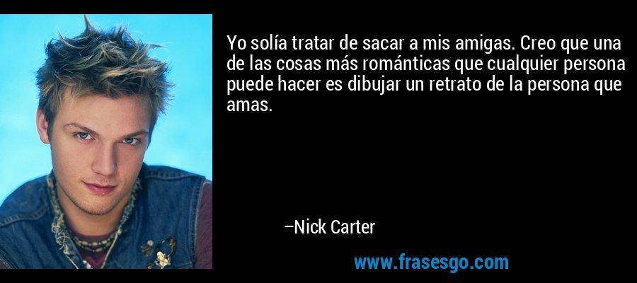 Yo solía tratar de sacar a mis amigas. Creo que una de las cosas más románticas que cualquier persona puede hacer es dibujar un retrato de la persona que amas. – Nick Carter