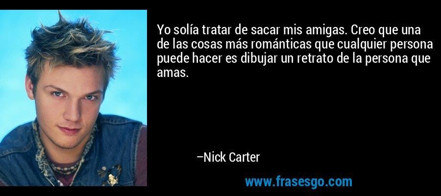 Yo solía tratar de sacar mis amigas. Creo que una de las cosas más románticas que cualquier persona puede hacer es dibujar un retrato de la persona que amas. – Nick Carter