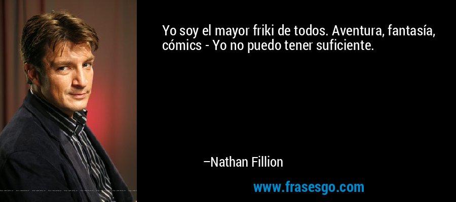 Yo soy el mayor friki de todos. Aventura, fantasía, cómics - Yo no puedo tener suficiente. – Nathan Fillion