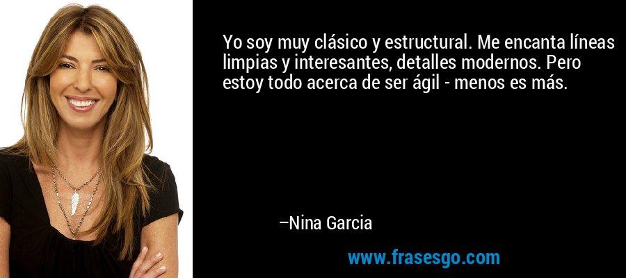 Yo soy muy clásico y estructural. Me encanta líneas limpias y interesantes, detalles modernos. Pero estoy todo acerca de ser ágil - menos es más. – Nina Garcia