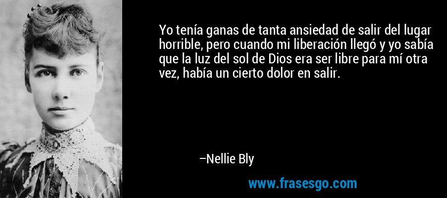 Yo tenía ganas de tanta ansiedad de salir del lugar horrible, pero cuando mi liberación llegó y yo sabía que la luz del sol de Dios era ser libre para mí otra vez, había un cierto dolor en salir. – Nellie Bly