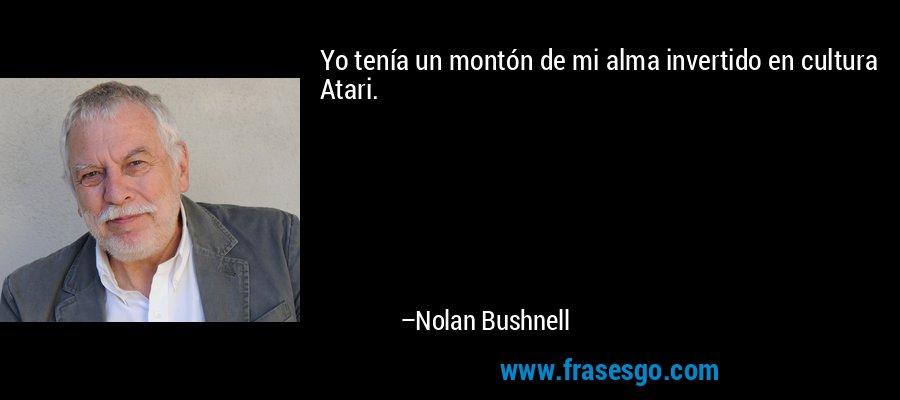 Yo tenía un montón de mi alma invertido en cultura Atari. – Nolan Bushnell