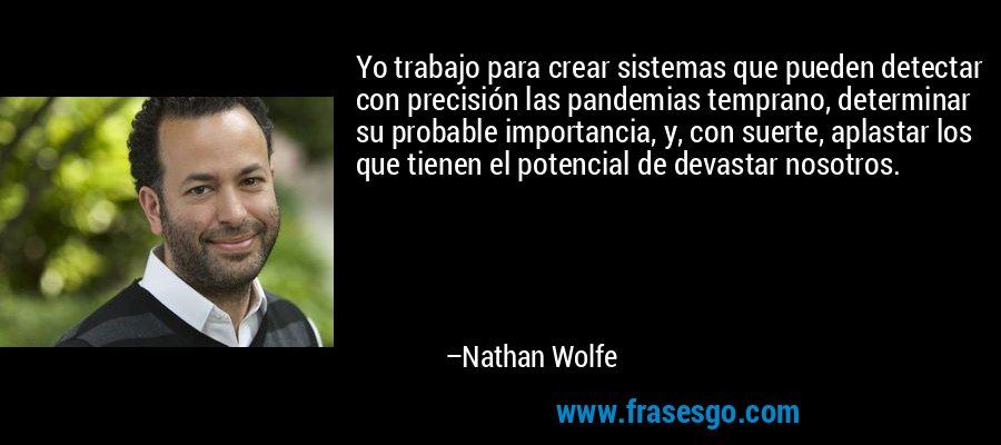 Yo trabajo para crear sistemas que pueden detectar con precisión las pandemias temprano, determinar su probable importancia, y, con suerte, aplastar los que tienen el potencial de devastar nosotros. – Nathan Wolfe